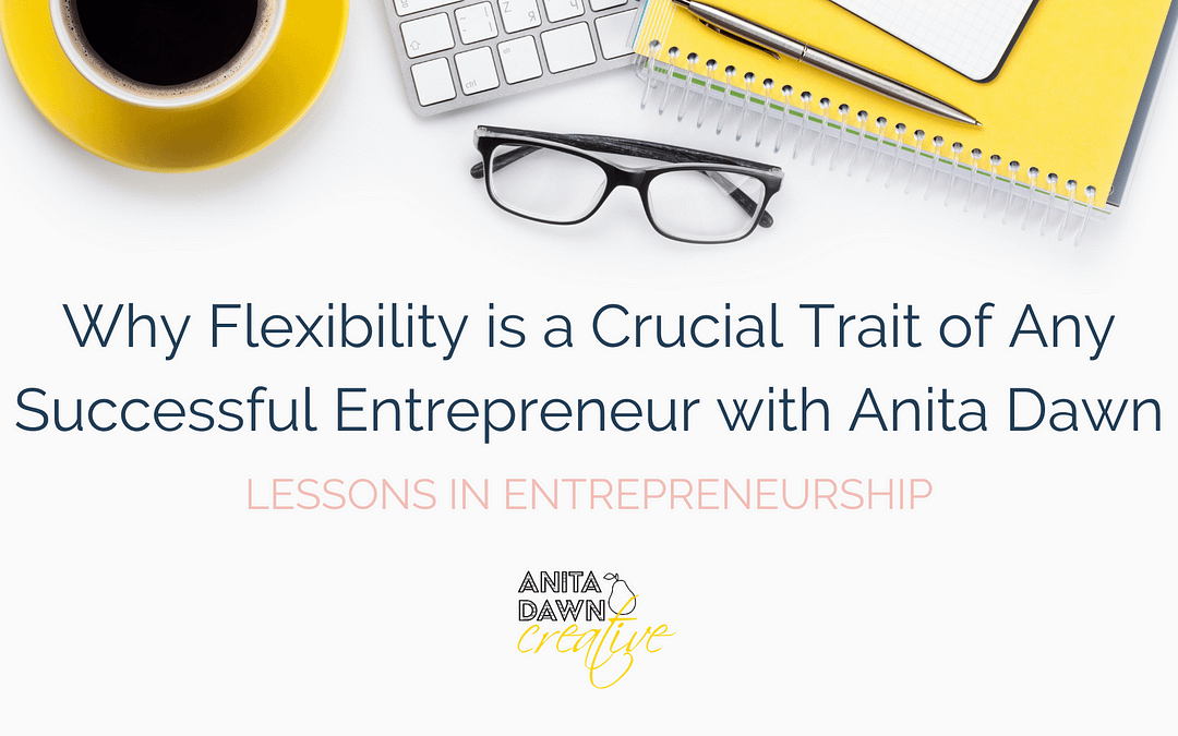 Why Flexibility is a Crucial Trait of Any Successful Entrepreneur with Anita Dawn